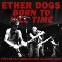 Ether Dogs - Born To Kill Time - Original Recordings 80-81