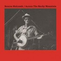 Holcomb, Roscoe - Across The Rocky Mountain
