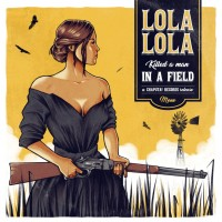 Lola Lola - Killed A Man In A Field